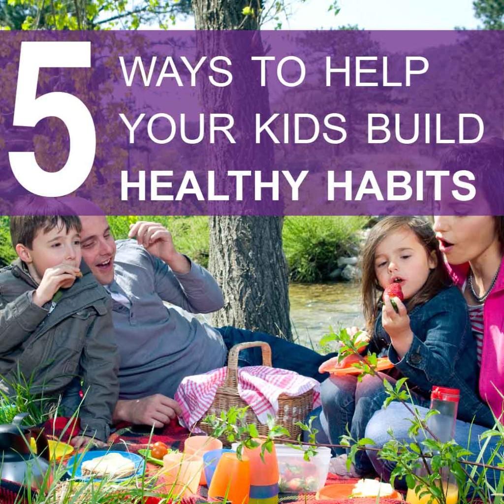 5 ways to help your kids build healthy habits
